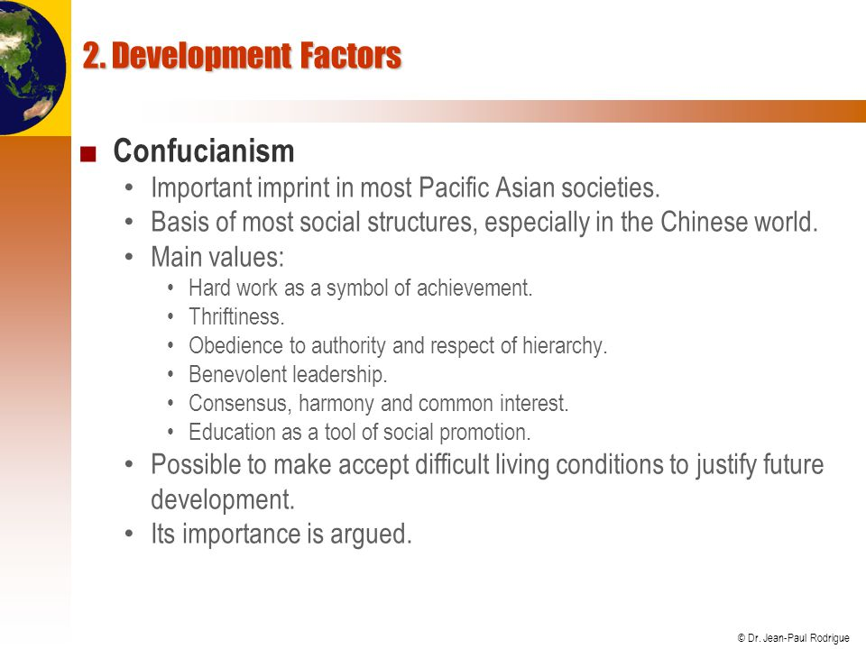 © Dr. Jean-Paul Rodrigue 2. Development Factors ■ Confucianism Important imprint in most Pacific Asian societies. Basis of most social structures, esp