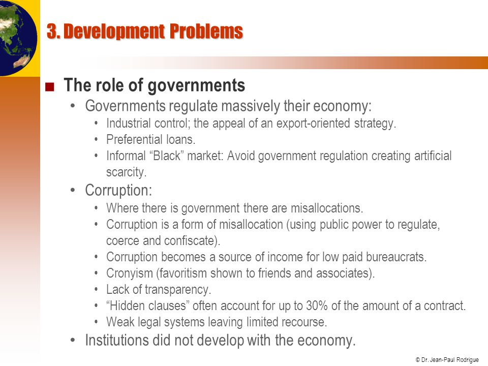 © Dr. Jean-Paul Rodrigue 3. Development Problems ■ The role of governments Governments regulate massively their economy: Industrial control; the appea
