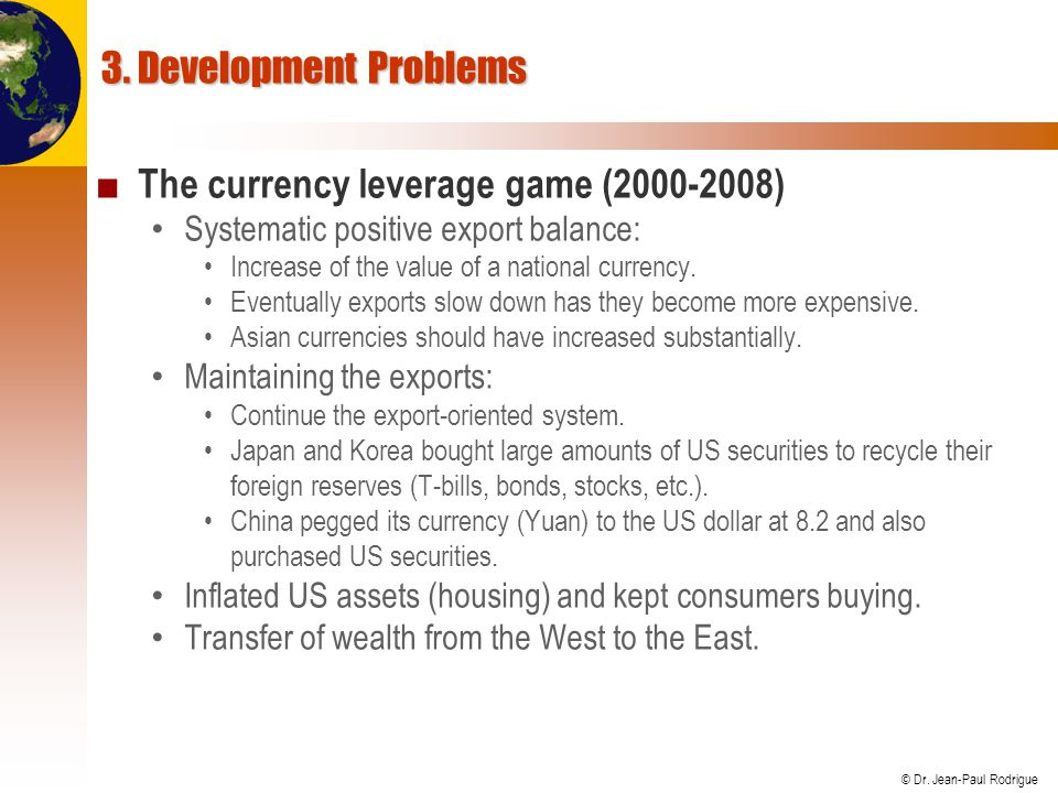 © Dr. Jean-Paul Rodrigue 3. Development Problems ■ The currency leverage game (2000-2008) Systematic positive export balance: Increase of the value of