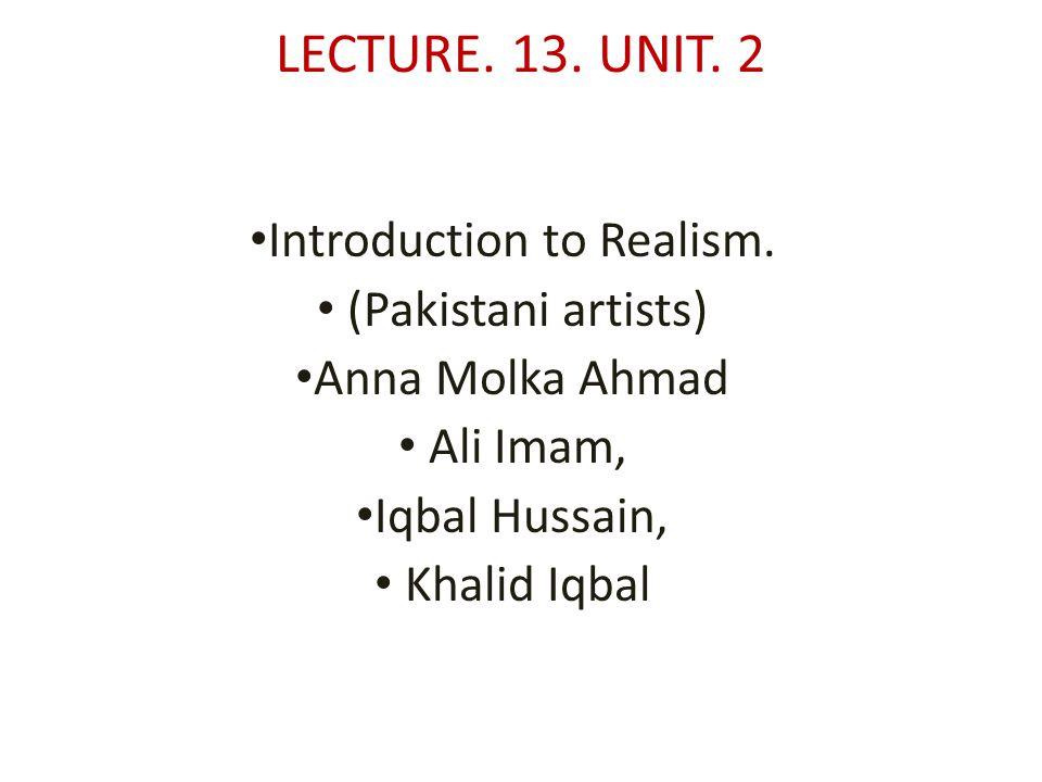 LECTURE. 13. UNIT. 2 Introduction to Realism. (Pakistani artists) Anna Molka Ahmad Ali Imam, Iqbal Hussain, Khalid Iqbal