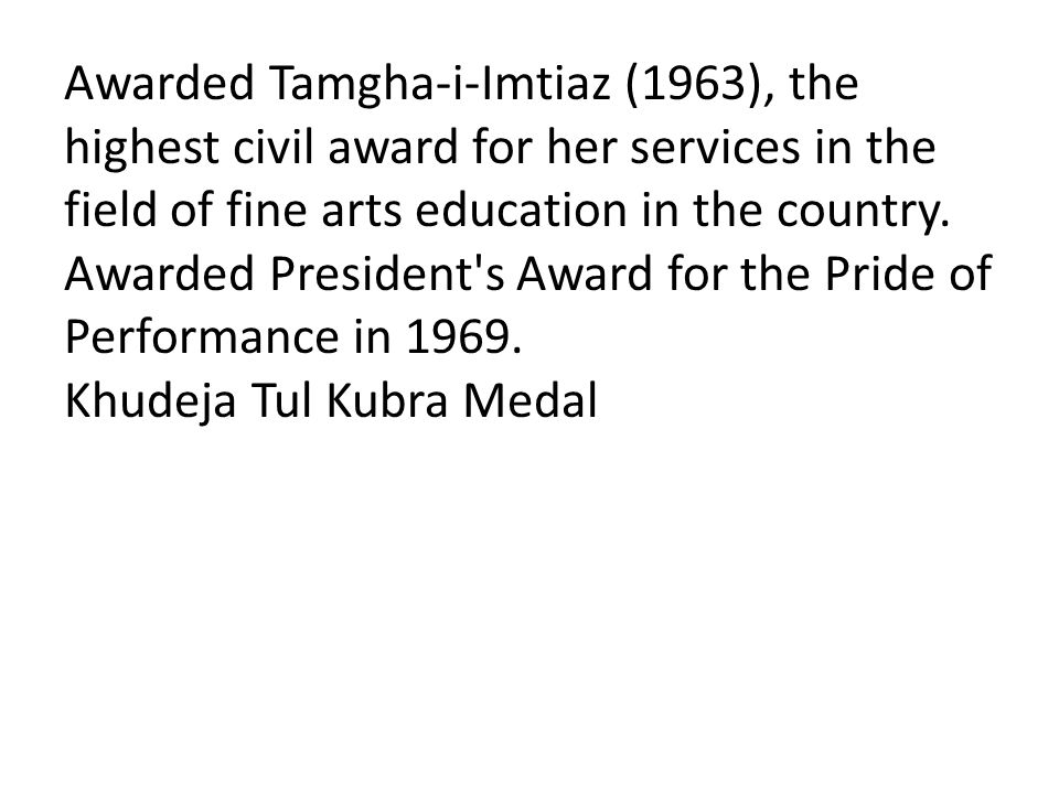 Awarded Tamgha-i-Imtiaz (1963), the highest civil award for her services in the field of fine arts education in the country. Awarded President's Award