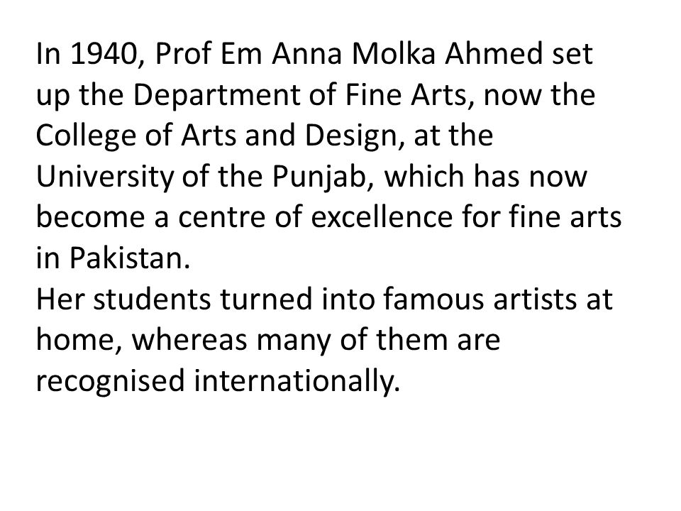 In 1940, Prof Em Anna Molka Ahmed set up the Department of Fine Arts, now the College of Arts and Design, at the University of the Punjab, which has n