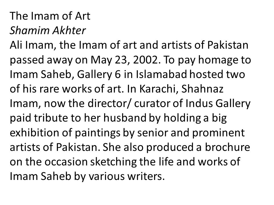 The Imam of Art Shamim Akhter Ali Imam, the Imam of art and artists of Pakistan passed away on May 23, 2002. To pay homage to Imam Saheb, Gallery 6 in