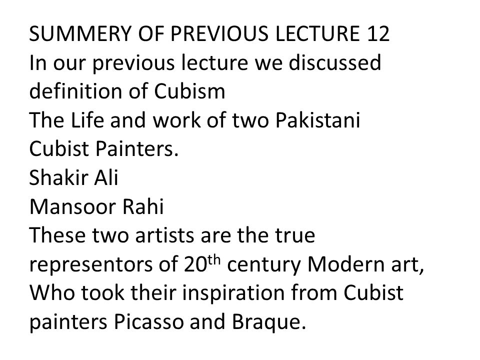 SUMMERY OF PREVIOUS LECTURE 12 In our previous lecture we discussed definition of Cubism The Life and work of two Pakistani Cubist Painters.