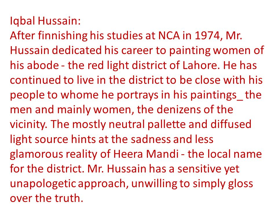 Iqbal Hussain: After finnishing his studies at NCA in 1974, Mr. Hussain dedicated his career to painting women of his abode - the red light district o