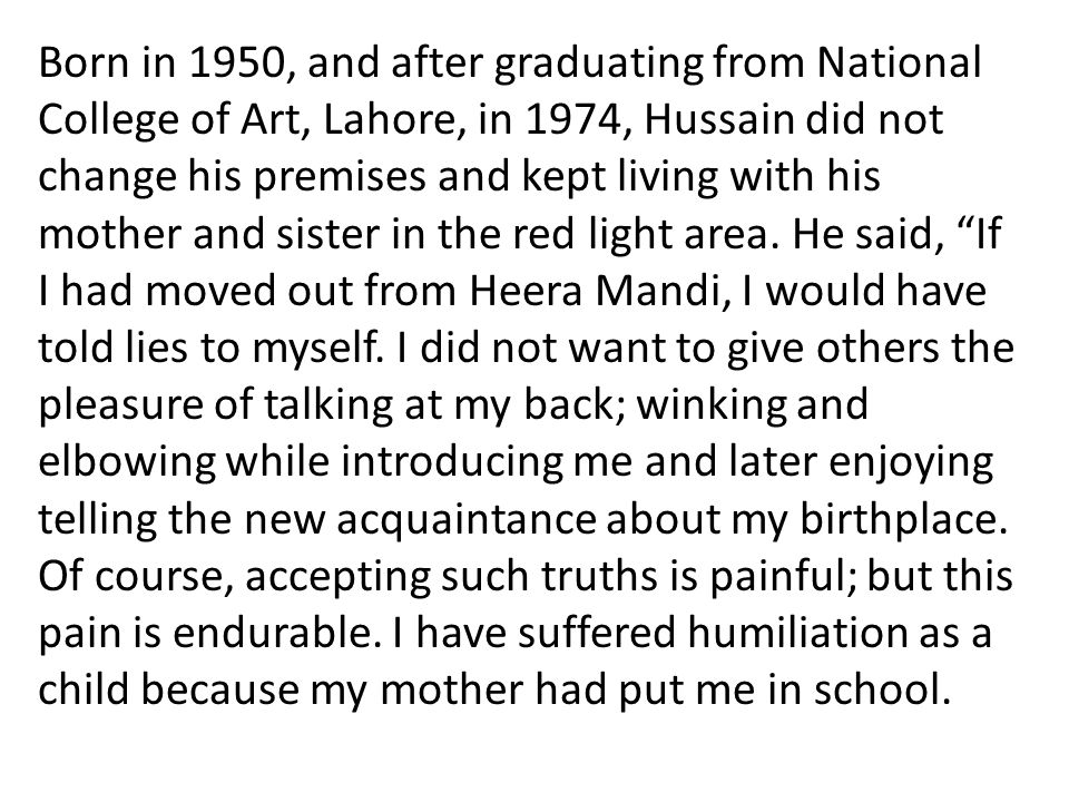 Born in 1950, and after graduating from National College of Art, Lahore, in 1974, Hussain did not change his premises and kept living with his mother