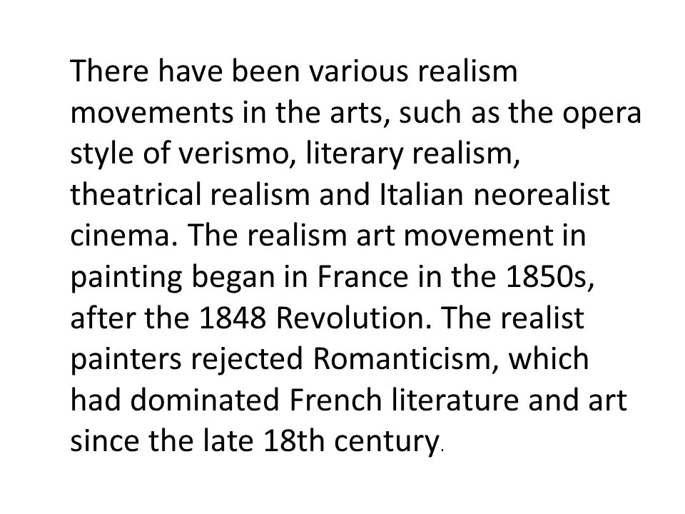 There have been various realism movements in the arts, such as the opera style of verismo, literary realism, theatrical realism and Italian neorealist cinema.