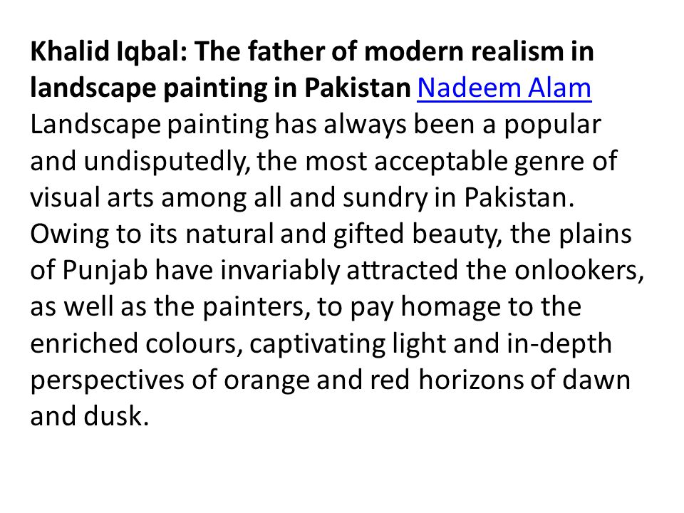 Khalid Iqbal: The father of modern realism in landscape painting in Pakistan Nadeem AlamNadeem Alam Landscape painting has always been a popular and undisputedly, the most acceptable genre of visual arts among all and sundry in Pakistan.