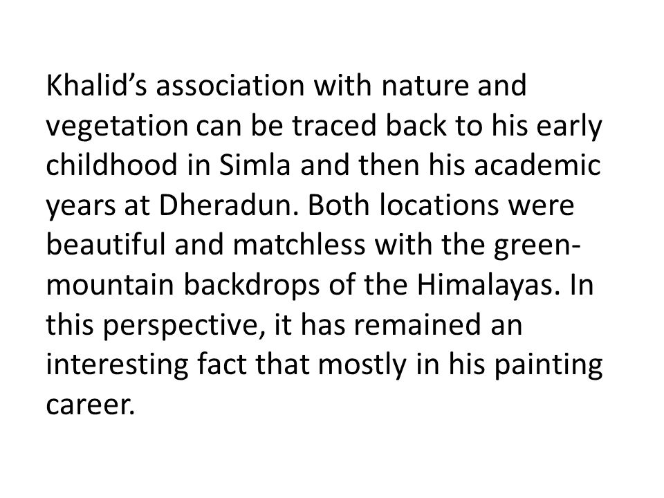 Khalid's association with nature and vegetation can be traced back to his early childhood in Simla and then his academic years at Dheradun. Both locat