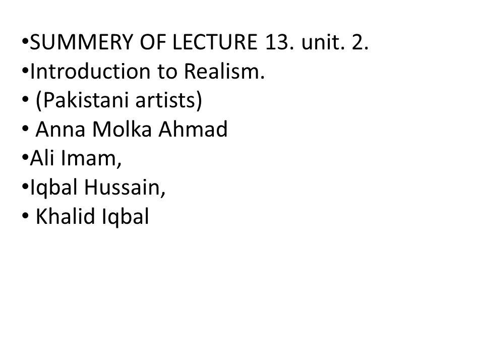 SUMMERY OF LECTURE 13. unit. 2. Introduction to Realism. (Pakistani artists) Anna Molka Ahmad Ali Imam, Iqbal Hussain, Khalid Iqbal
