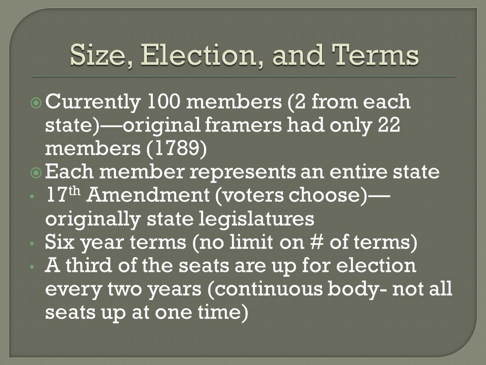  Currently 100 members (2 from each state)—original framers had only 22 members (1789)  Each member represents an entire state 17 th Amendment (voters choose)— originally state legislatures Six year terms (no limit on # of terms) A third of the seats are up for election every two years (continuous body- not all seats up at one time)