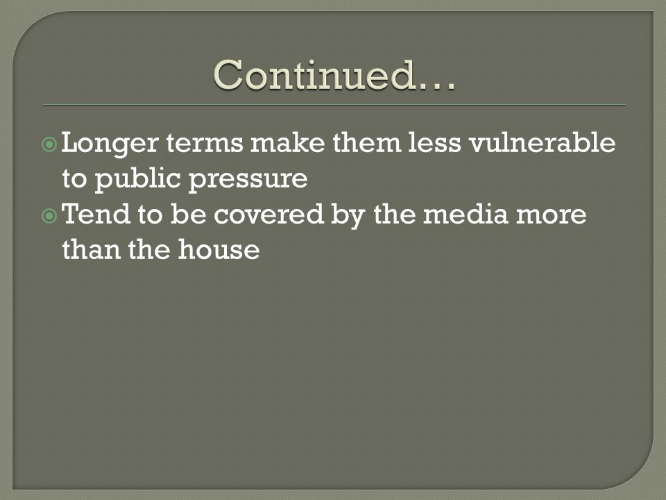 Longer terms make them less vulnerable to public pressure  Tend to be covered by the media more than the house