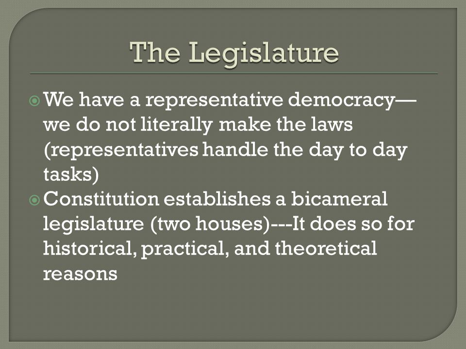  We have a representative democracy— we do not literally make the laws (representatives handle the day to day tasks)  Constitution establishes a bicameral legislature (two houses)---It does so for historical, practical, and theoretical reasons