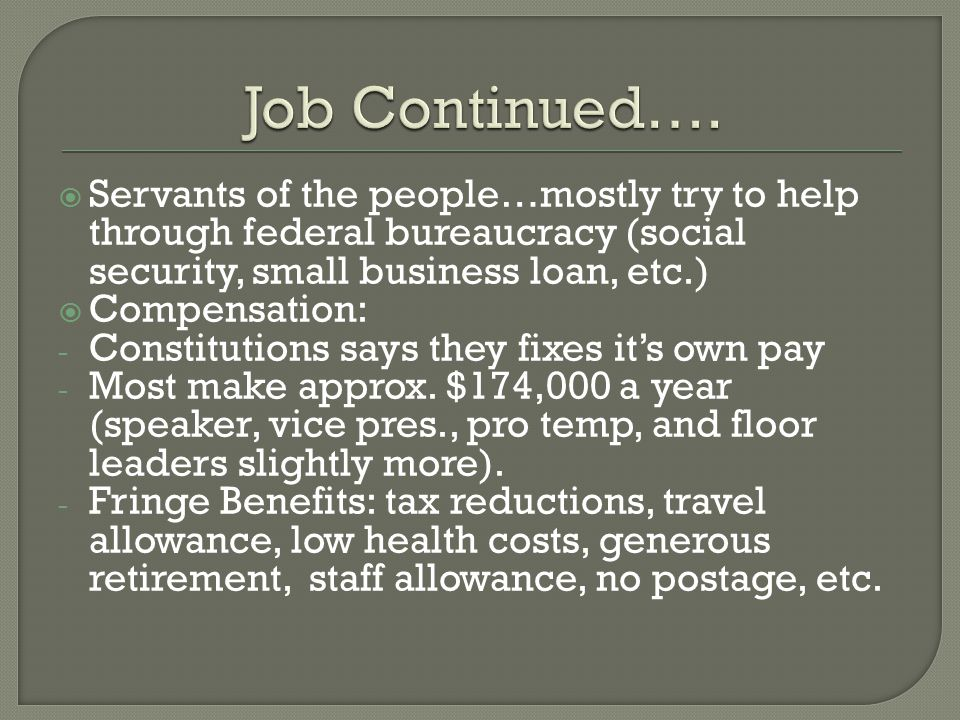  Servants of the people…mostly try to help through federal bureaucracy (social security, small business loan, etc.)  Compensation: - Constitutions says they fixes it's own pay - Most make approx.