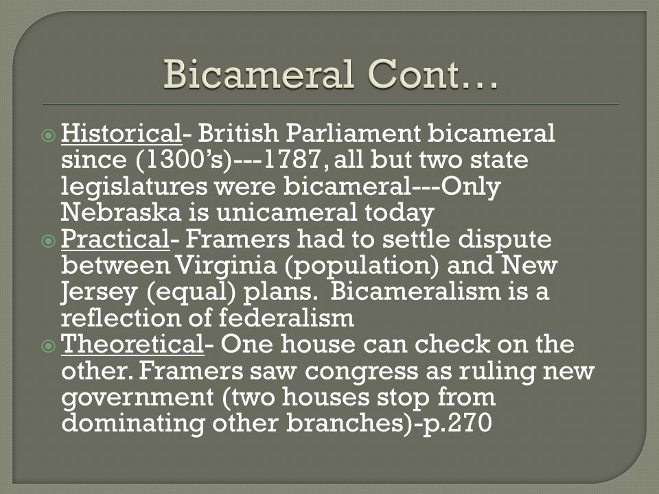  Historical- British Parliament bicameral since (1300's)---1787, all but two state legislatures were bicameral---Only Nebraska is unicameral today  Practical- Framers had to settle dispute between Virginia (population) and New Jersey (equal) plans.