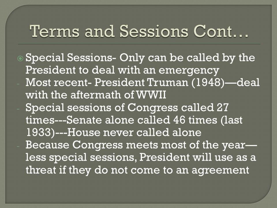  Special Sessions- Only can be called by the President to deal with an emergency - Most recent- President Truman (1948)—deal with the aftermath of WWII - Special sessions of Congress called 27 times---Senate alone called 46 times (last 1933)---House never called alone - Because Congress meets most of the year— less special sessions, President will use as a threat if they do not come to an agreement