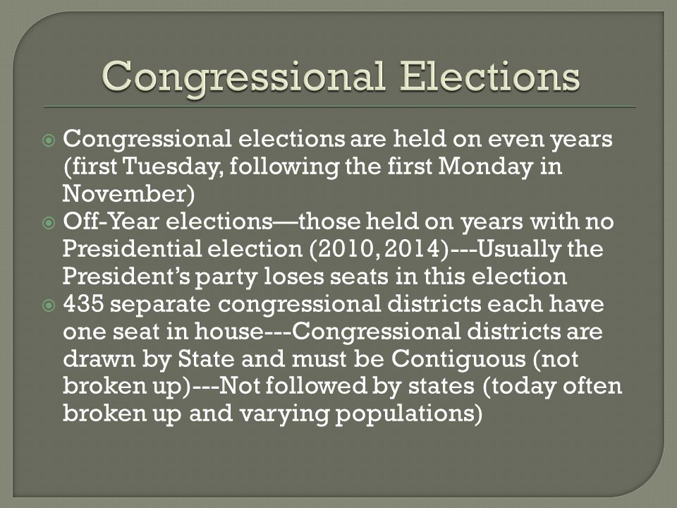  Congressional elections are held on even years (first Tuesday, following the first Monday in November)  Off-Year elections—those held on years with no Presidential election (2010, 2014)---Usually the President's party loses seats in this election  435 separate congressional districts each have one seat in house---Congressional districts are drawn by State and must be Contiguous (not broken up)---Not followed by states (today often broken up and varying populations)