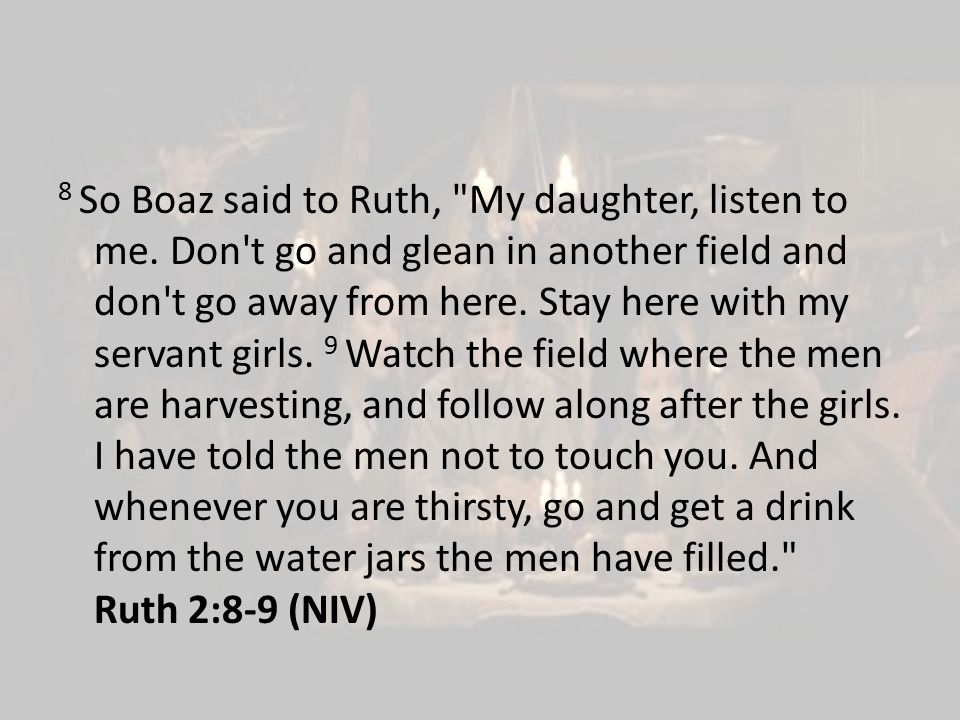 8 So Boaz said to Ruth, My daughter, listen to me.