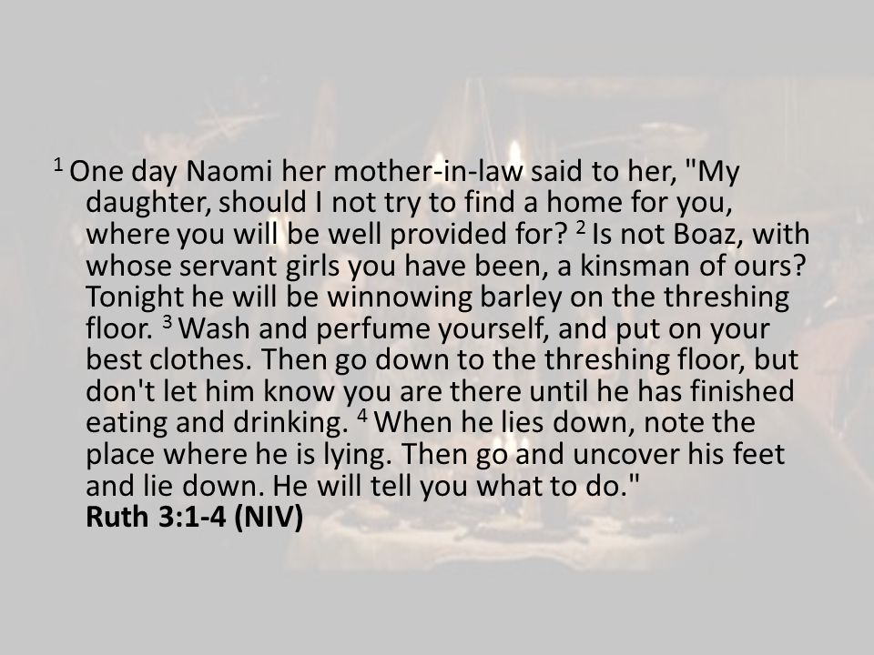 1 One day Naomi her mother-in-law said to her, My daughter, should I not try to find a home for you, where you will be well provided for.