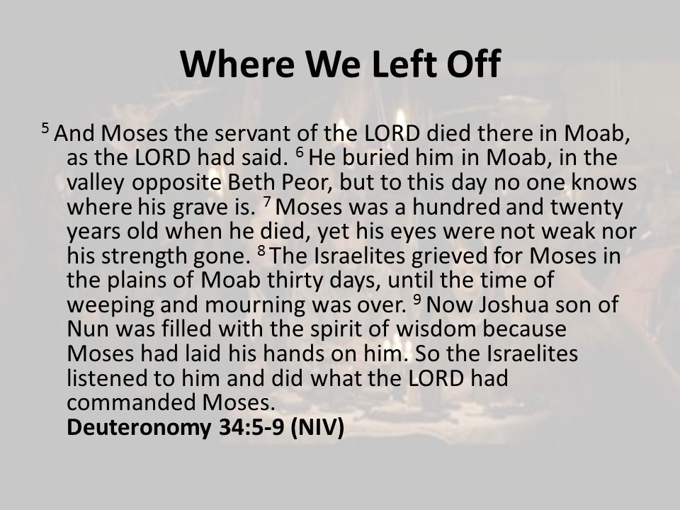 Where We Left Off 5 And Moses the servant of the LORD died there in Moab, as the LORD had said.