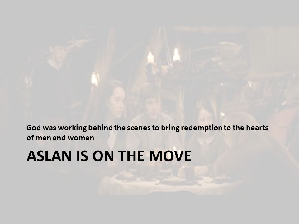 ASLAN IS ON THE MOVE God was working behind the scenes to bring redemption to the hearts of men and women