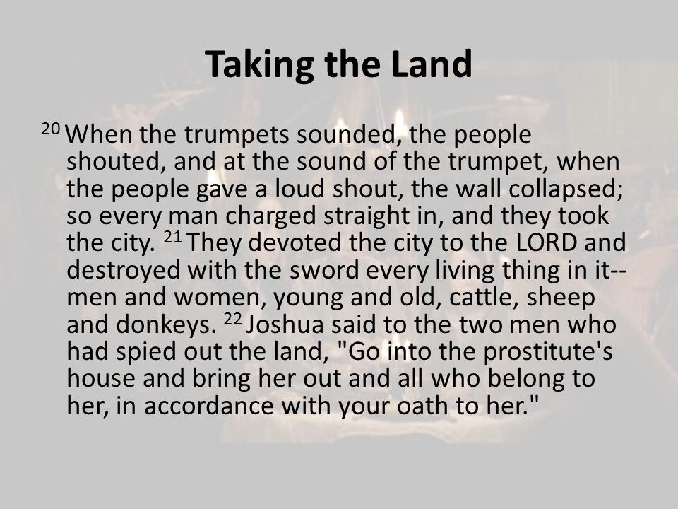 Taking the Land 20 When the trumpets sounded, the people shouted, and at the sound of the trumpet, when the people gave a loud shout, the wall collapsed; so every man charged straight in, and they took the city.