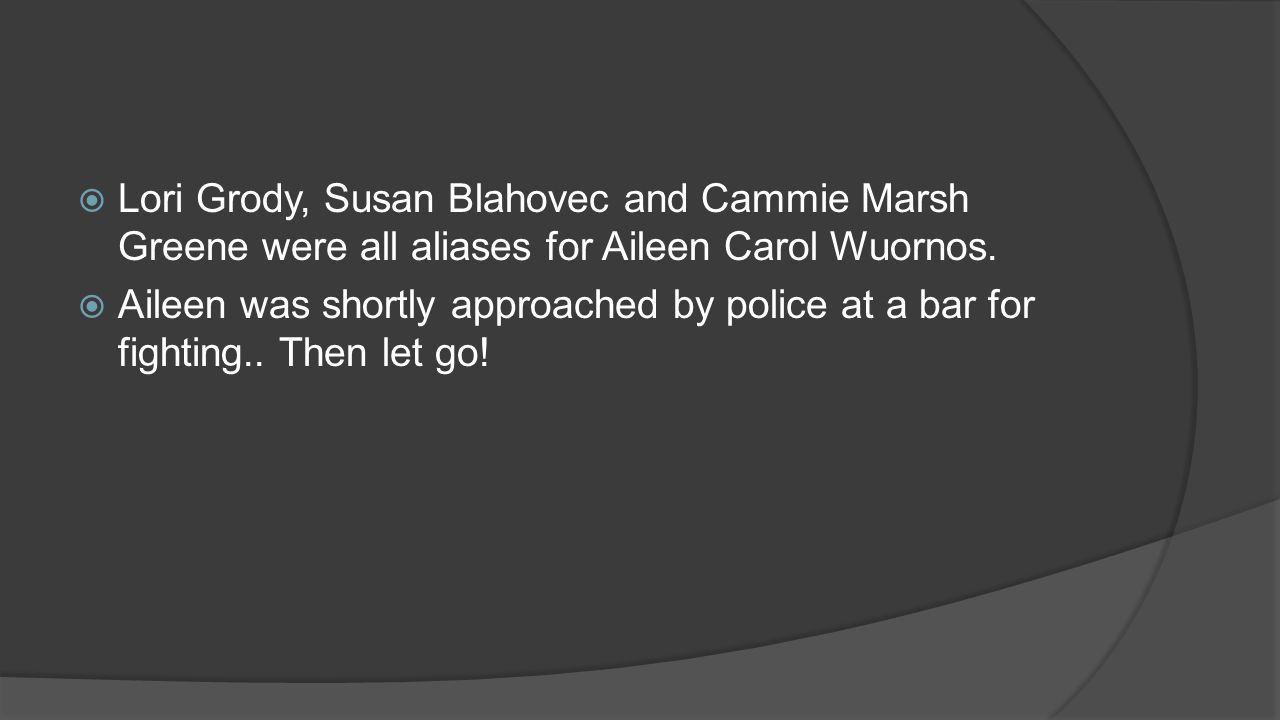  Lori Grody, Susan Blahovec and Cammie Marsh Greene were all aliases for Aileen Carol Wuornos.  Aileen was shortly approached by police at a bar for