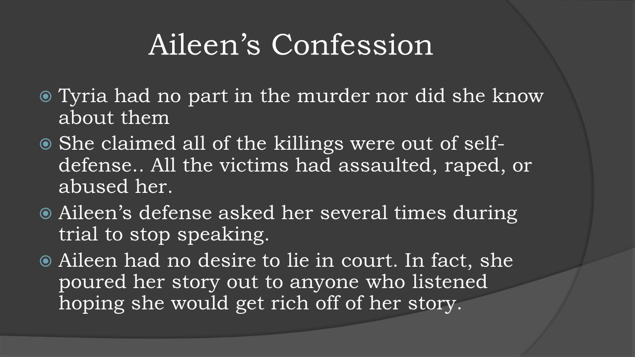 Aileen's Confession  Tyria had no part in the murder nor did she know about them  She claimed all of the killings were out of self- defense.. All th