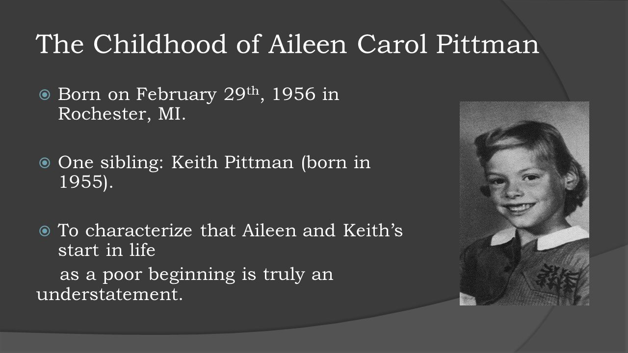 The Childhood of Aileen Carol Pittman  Born on February 29 th, 1956 in Rochester, MI.  One sibling: Keith Pittman (born in 1955).  To characterize