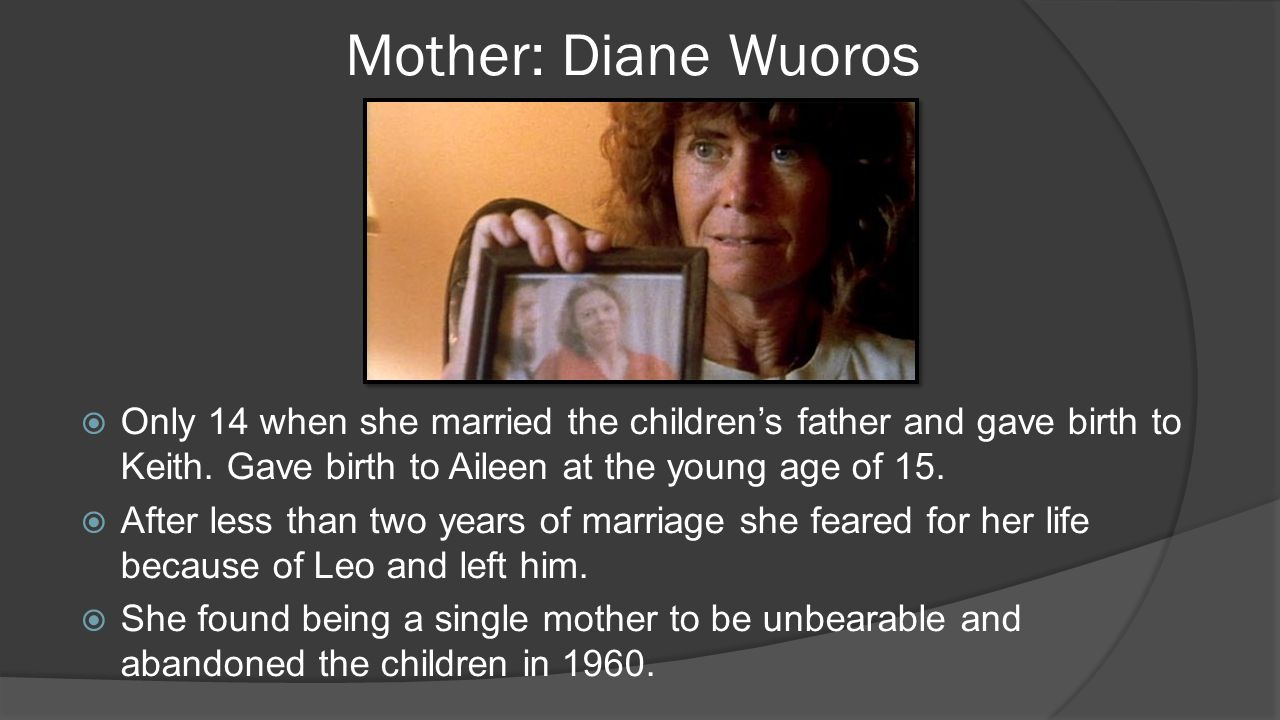 Mother: Diane Wuoros  Only 14 when she married the children's father and gave birth to Keith. Gave birth to Aileen at the young age of 15.  After le