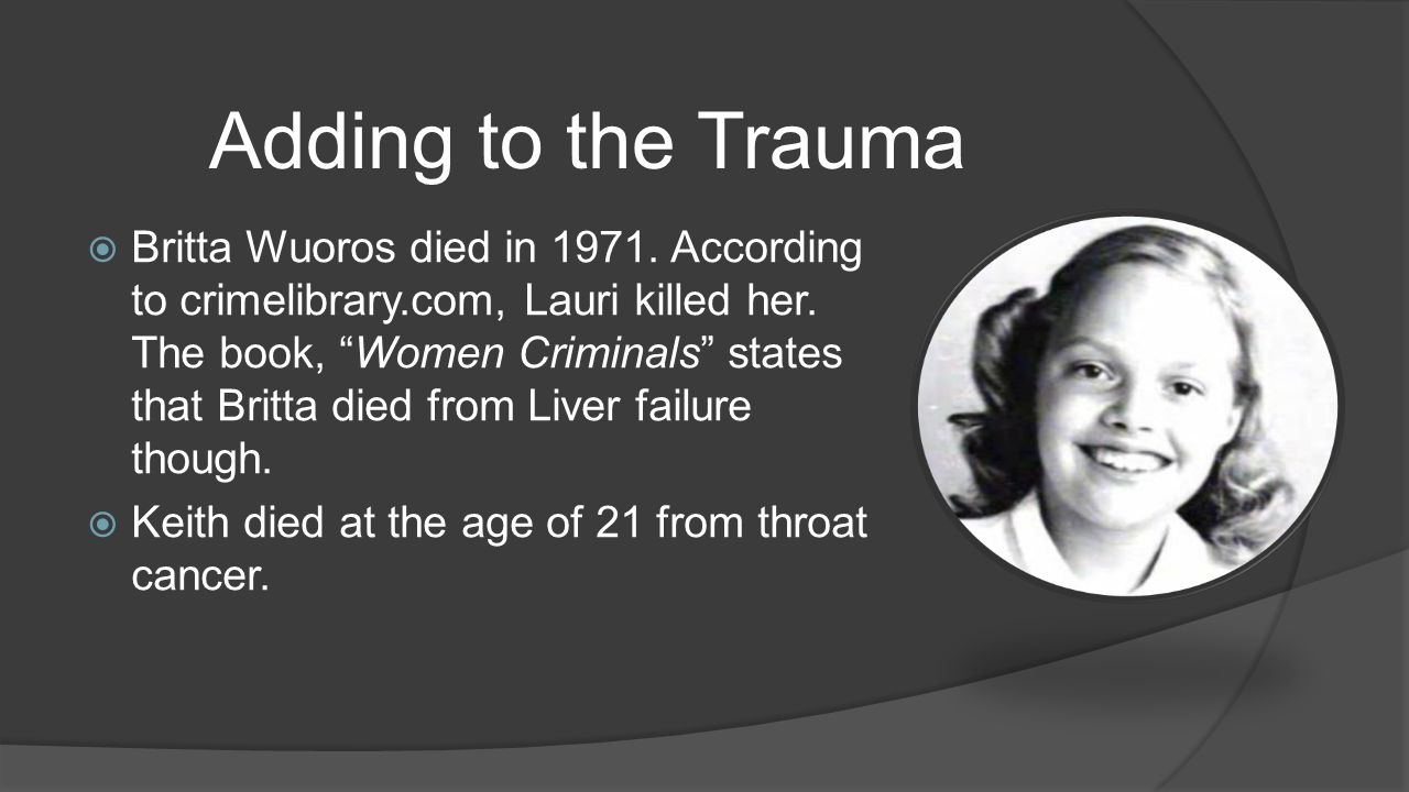 """ Britta Wuoros died in 1971. According to crimelibrary.com, Lauri killed her. The book, """"Women Criminals"""" states that Britta died from Liver failure"""