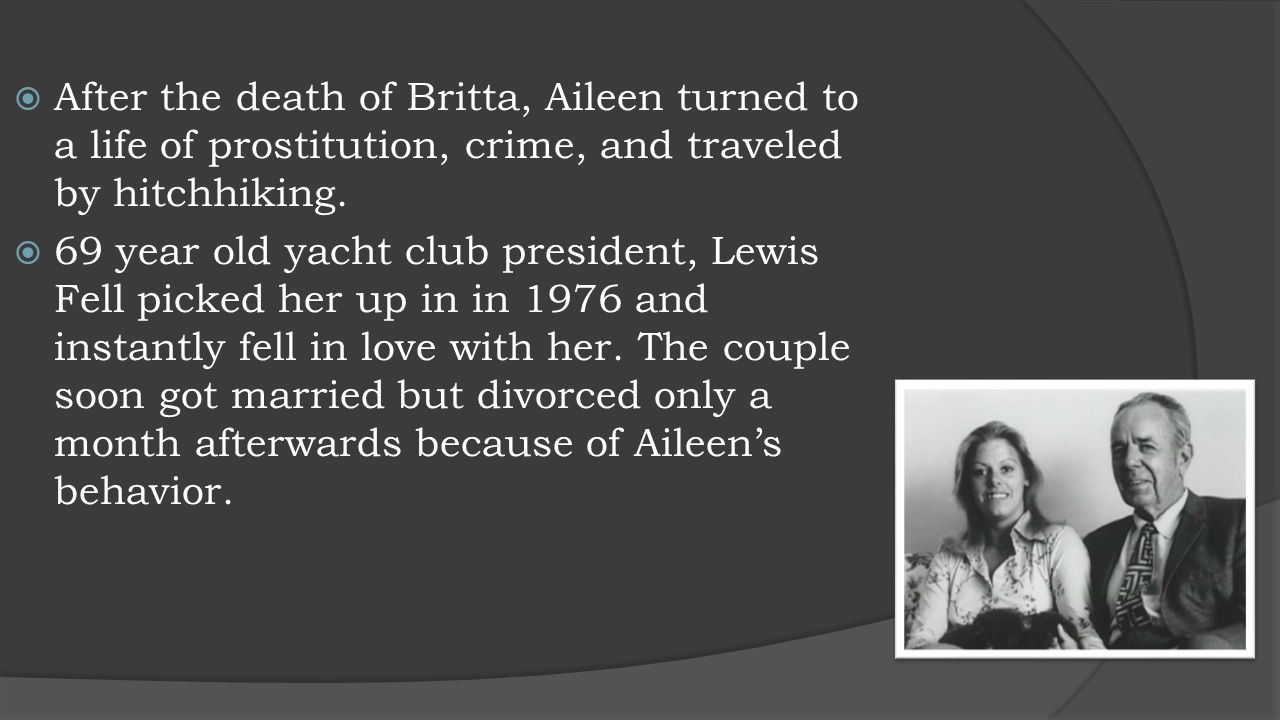  After the death of Britta, Aileen turned to a life of prostitution, crime, and traveled by hitchhiking.  69 year old yacht club president, Lewis Fe