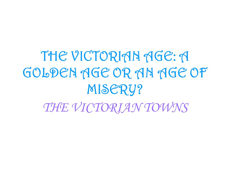 THE VICTORIAN AGE: A GOLDEN AGE OR AN AGE OF MISERY? THE VICTORIAN TOWNS