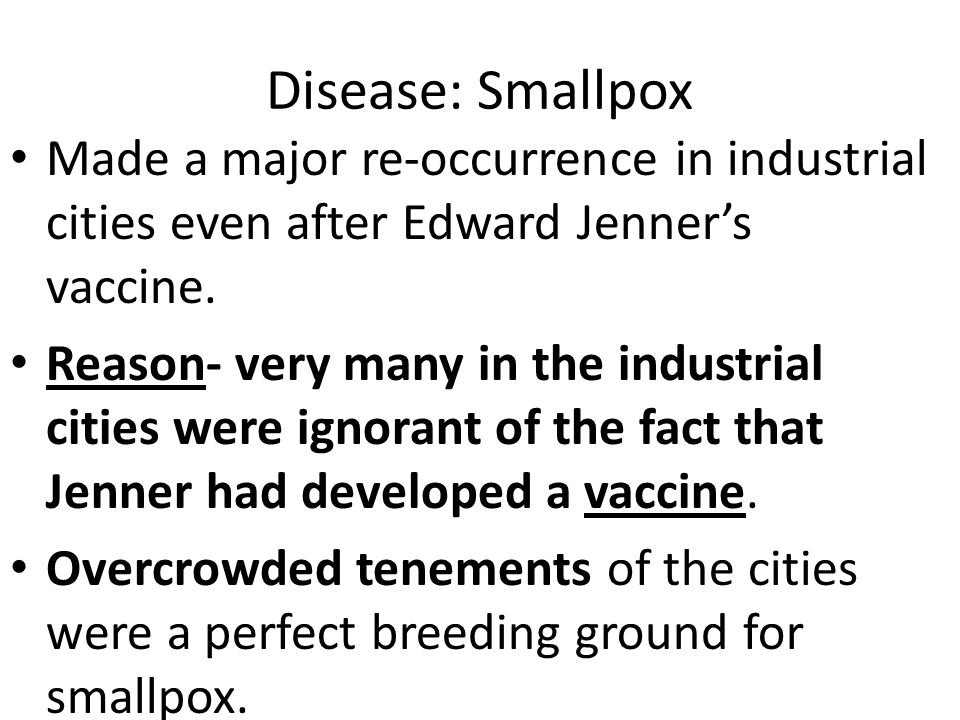 Disease: Smallpox Made a major re-occurrence in industrial cities even after Edward Jenner's vaccine. Reason- very many in the industrial cities were