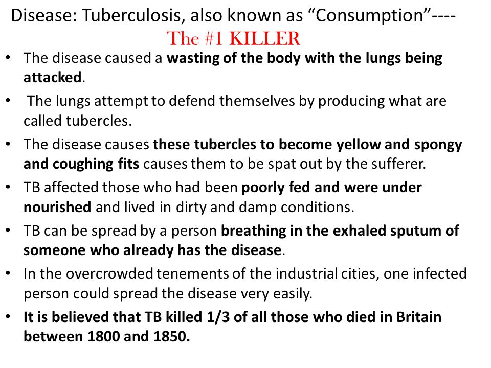 "Disease: Tuberculosis, also known as ""Consumption""---- The #1 KILLER The disease caused a wasting of the body with the lungs being attacked. The lungs"
