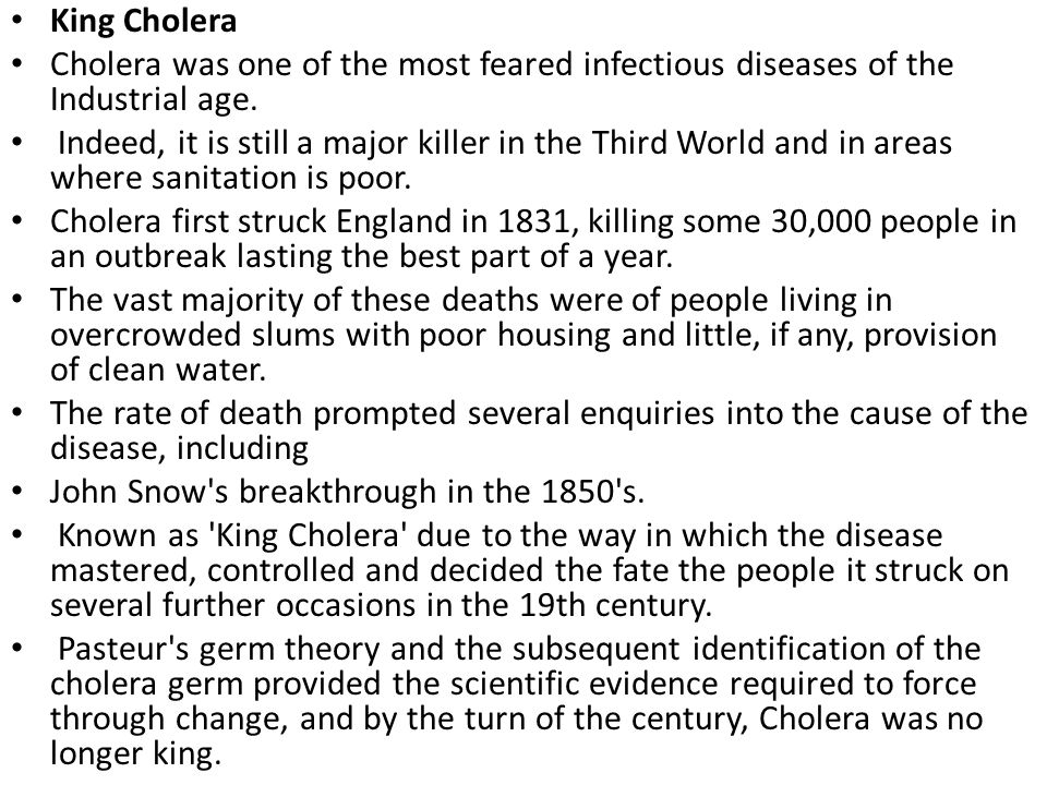 King Cholera Cholera was one of the most feared infectious diseases of the Industrial age. Indeed, it is still a major killer in the Third World and i