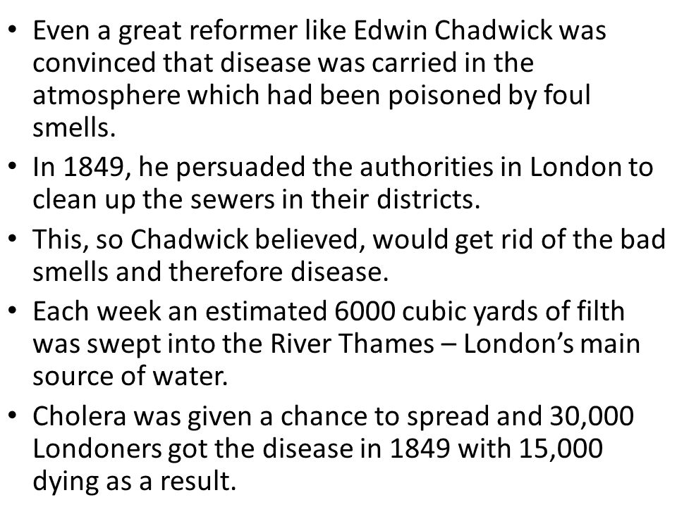 Even a great reformer like Edwin Chadwick was convinced that disease was carried in the atmosphere which had been poisoned by foul smells. In 1849, he