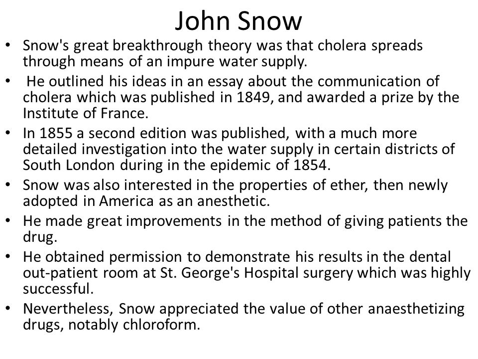 John Snow Snow's great breakthrough theory was that cholera spreads through means of an impure water supply. He outlined his ideas in an essay about t