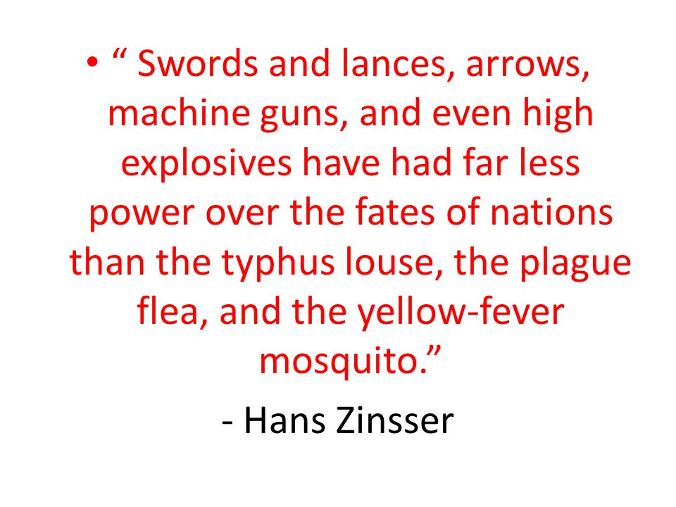 """ Swords and lances, arrows, machine guns, and even high explosives have had far less power over the fates of nations than the typhus louse, the plagu"