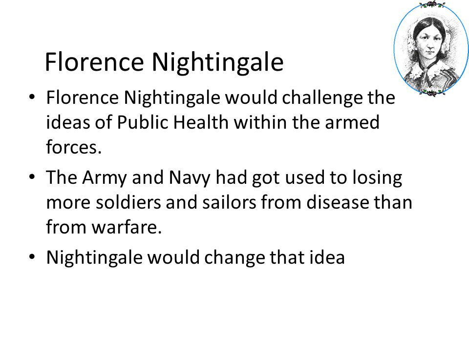 Florence Nightingale Florence Nightingale would challenge the ideas of Public Health within the armed forces. The Army and Navy had got used to losing