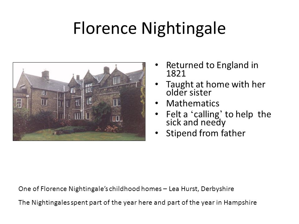 Florence Nightingale Returned to England in 1821 Taught at home with her older sister Mathematics Felt a ' calling ' to help the sick and needy Stipen