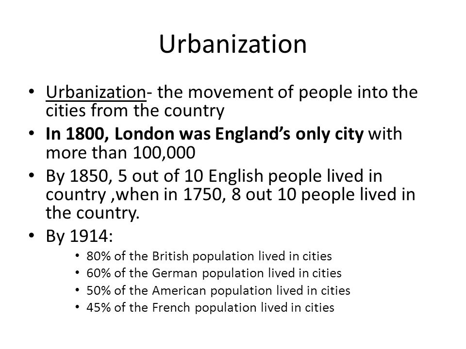Urbanization Urbanization- the movement of people into the cities from the country In 1800, London was England's only city with more than 100,000 By 1