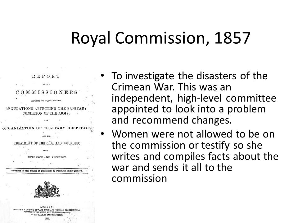 Royal Commission, 1857 To investigate the disasters of the Crimean War. This was an independent, high-level committee appointed to look into a problem