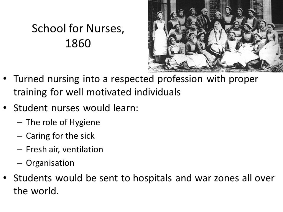 School for Nurses, 1860 Turned nursing into a respected profession with proper training for well motivated individuals Student nurses would learn: – T