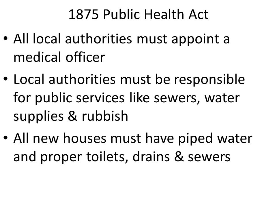 1875 Public Health Act All local authorities must appoint a medical officer Local authorities must be responsible for public services like sewers, wat