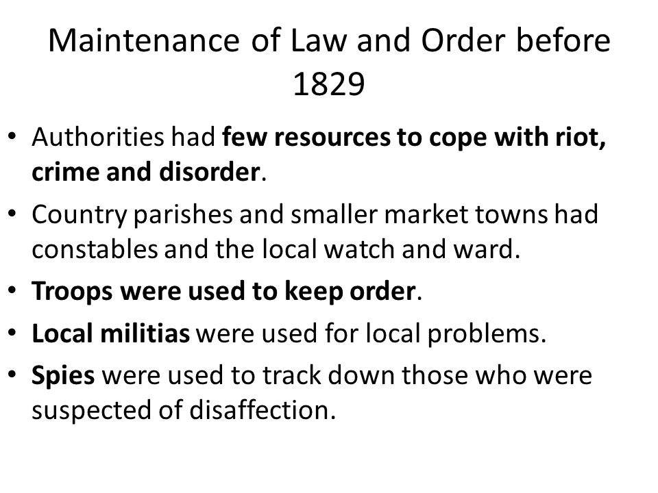 Maintenance of Law and Order before 1829 Authorities had few resources to cope with riot, crime and disorder. Country parishes and smaller market town