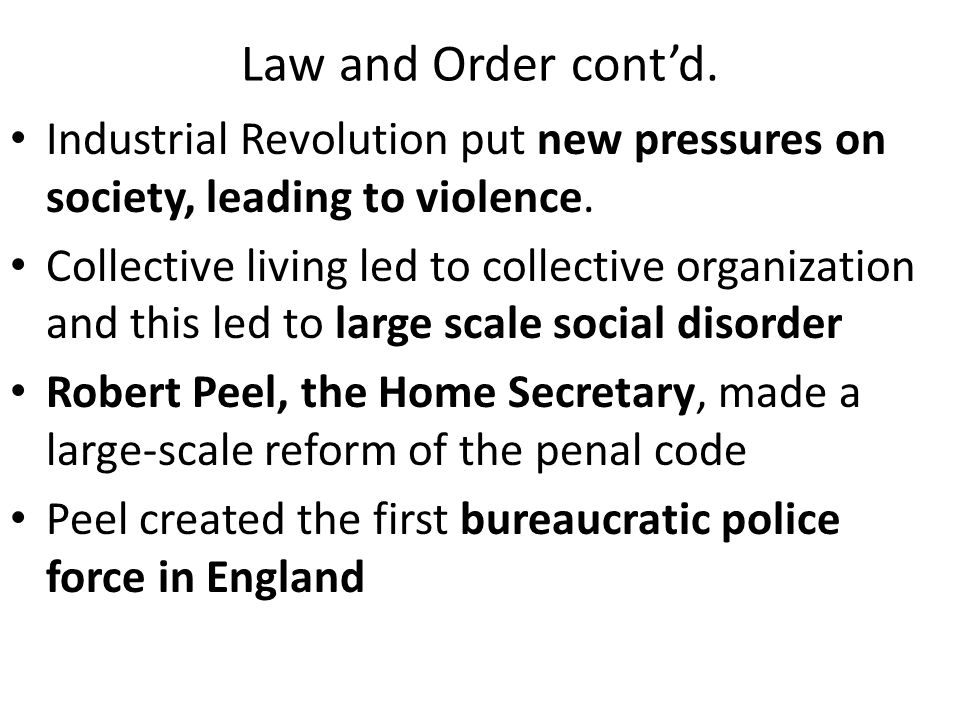 Law and Order cont'd. Industrial Revolution put new pressures on society, leading to violence. Collective living led to collective organization and th