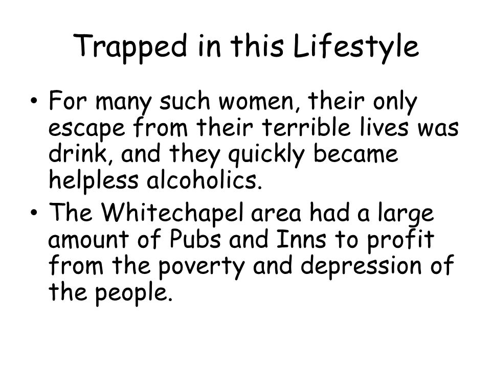 Trapped in this Lifestyle For many such women, their only escape from their terrible lives was drink, and they quickly became helpless alcoholics. The