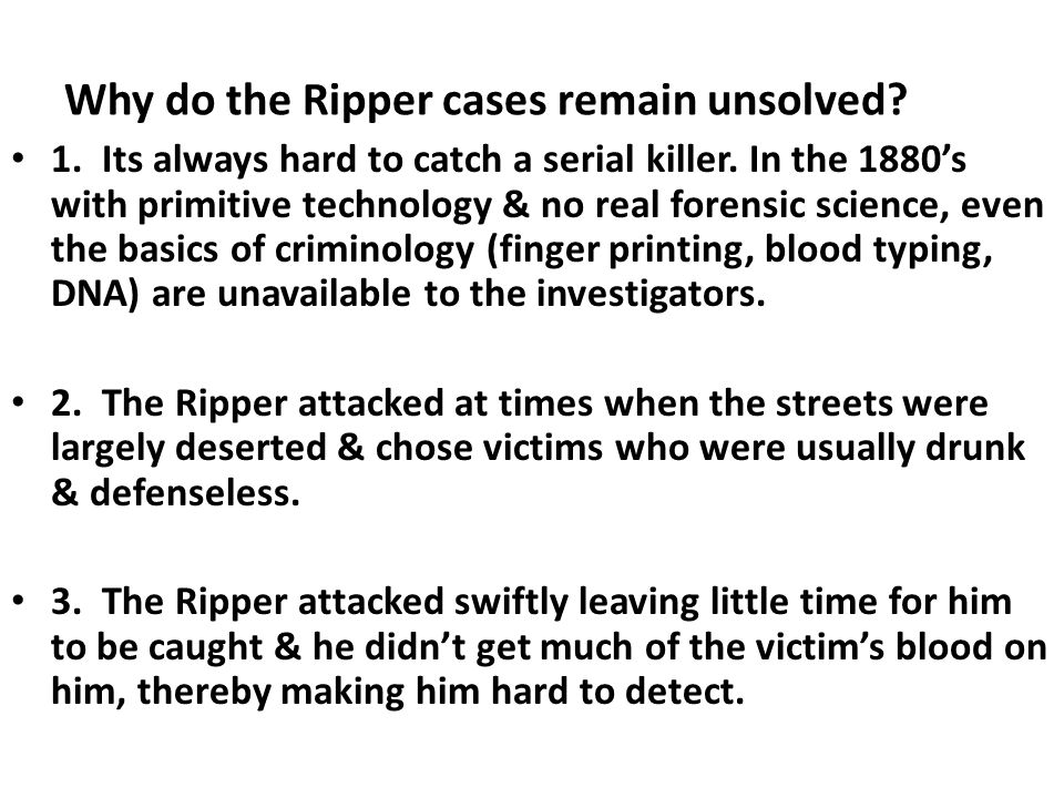 Why do the Ripper cases remain unsolved? 1. Its always hard to catch a serial killer. In the 1880's with primitive technology & no real forensic scien