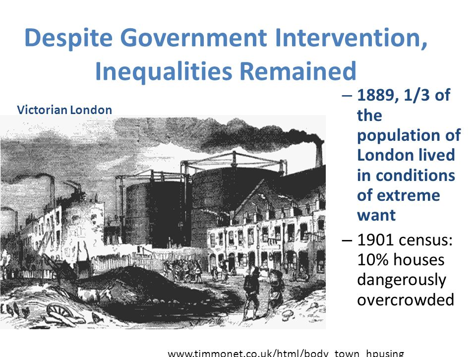 Despite Government Intervention, Inequalities Remained – 1889, 1/3 of the population of London lived in conditions of extreme want – 1901 census: 10%